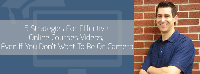 5 Strategies For Effective Online Courses Videos, Even If You Don't Want To Be On Camera